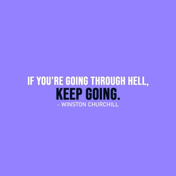 Famous Quotes | If you're going through hell, keep going. - Winston Churchill