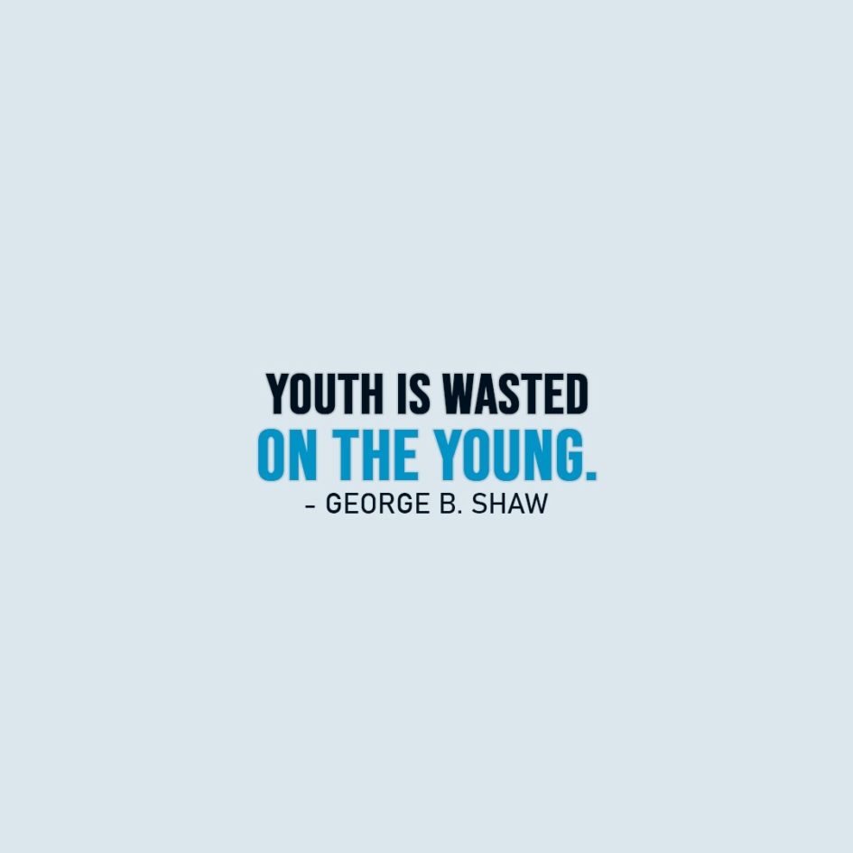 Famous Quotes | Youth is wasted on the young. - George Bernard Shaw