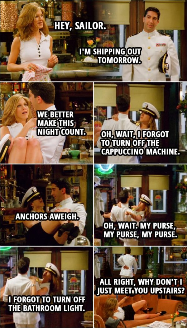 Quote from Friends 2x23 | Rachel Green: Hey, sailor. Ross Geller: Is this what you had in mind? Rachel Green: Ha, ha. I'll say. (Ross picks up Rachel to carry her) Ross Geller: I'm shipping out tomorrow. Rachel Green: Well, then, uh... we better make this night count. Oh, wait, I forgot to turn off the cappuccino machine. Anchors aweigh. Oh, wait. My purse, my purse, my purse. Oh, you know what? I forgot to turn off the bathroom light. Ross Geller: All right, why don't I just meet you upstairs? (drops her) Rachel Green: Honey!