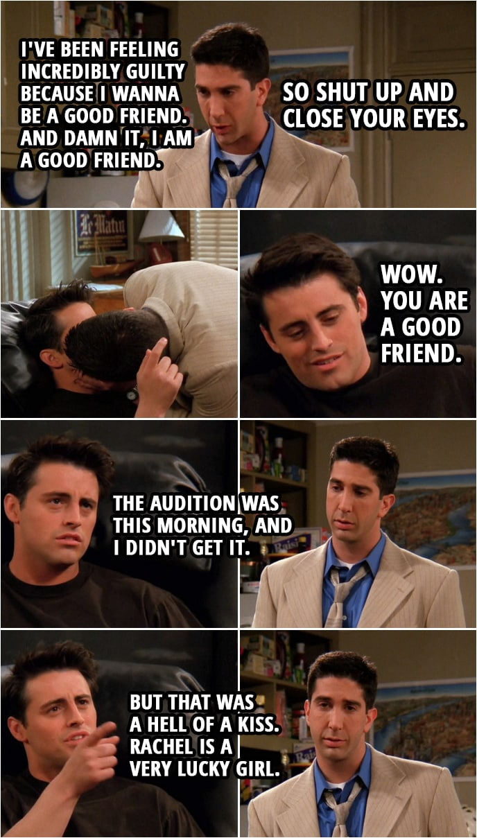 Quote from Friends 2x24 | Ross Geller: All right. I've been feeling incredibly guilty because I wanna be a good friend. And damn it, I am a good friend. So shut up and close your eyes. (kisses Joey) Joey Tribbiani: Wow. You are a good friend. The audition was this morning, and I didn't get it. But that was a hell of a kiss. Rachel is a very lucky girl.