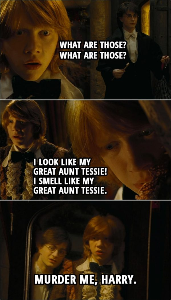 Quote from Harry Potter and the Goblet of Fire (2005) | Ron Weasley: Bloody hell. Bloody hell. Bloody... Oh, bloody... (Harry enters the room) What are those? What are those? Harry Potter: My dress robes. Ron Weasley: Well, they're all right! No lace. No dodgy little collar. Harry Potter: Well, I expect yours are more traditional. Ron Weasley: Traditional?! They're ancient! I look like my Great Aunt Tessie! I smell like my Great Aunt Tessie. Murder me, Harry.