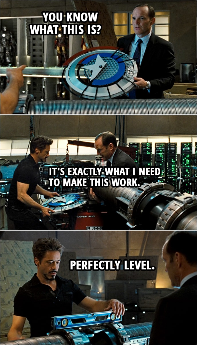 Quote from Iron Man 2 (2010) | (Coulson finds Captain America's shield prototype...) Phil Coulson: What's this doing here? Tony Stark: That's it. Bring that to me. Phil Coulson: You know what this is? Tony Stark: It's exactly what I need to make this work. Lift the coil. Go, go. Put your knees into it. There you go. (puts the shield under the coil) And... Drop it. Drop it. Perfectly level.