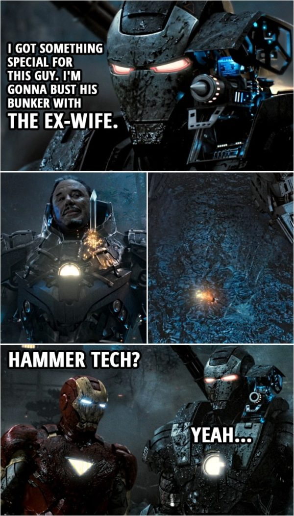 Quote from Iron Man 2 (2010) | Rhodey: I got something special for this guy. I'm gonna bust his bunker with the Ex-Wife. Tony Stark: With the what? (Rhodey fires the special weapon and it does nothing) Hammer tech? Rhodey: Yeah.