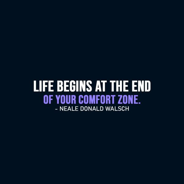 Life Quotes | Life begins at the end of your comfort zone. - Neale Donald Walsch