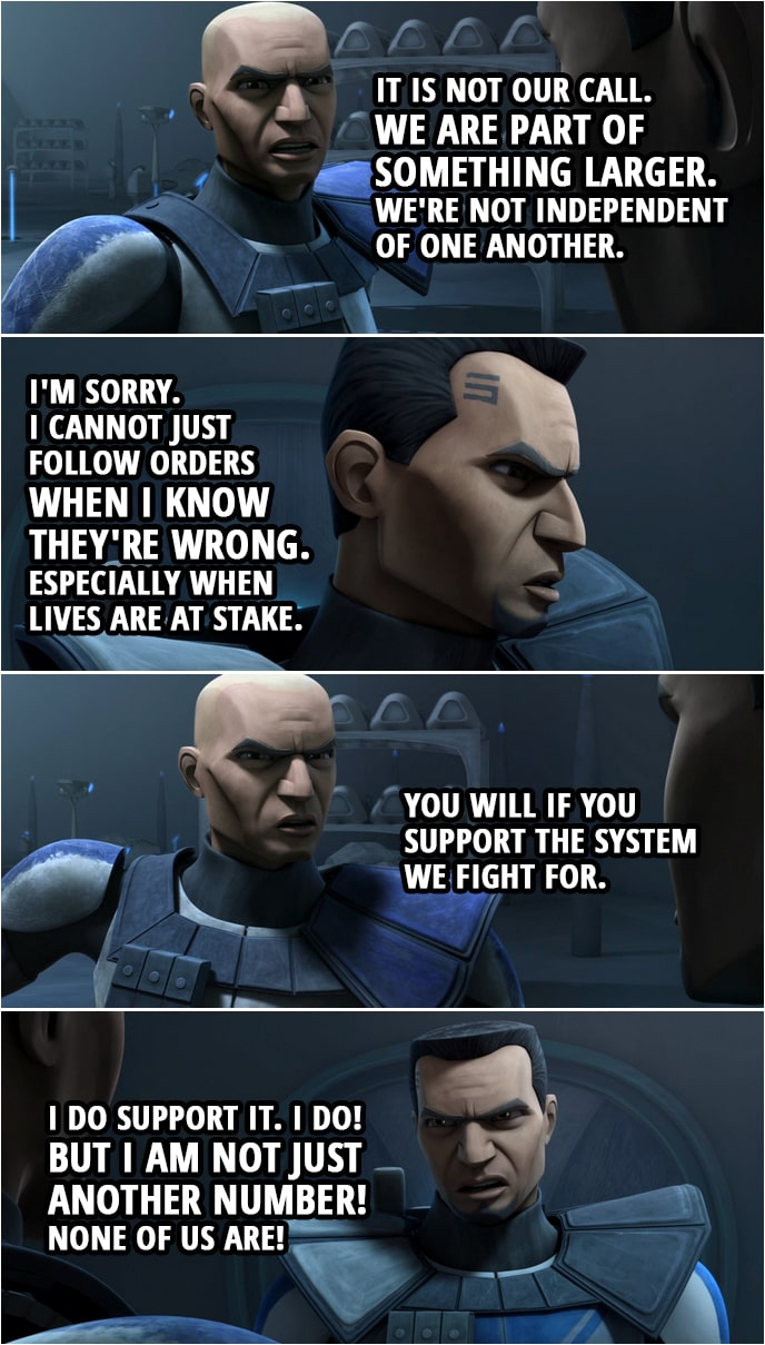 Quote from Star Wars: The Clone Wars 4x09 | Fives: This is about more than just following orders. Captain Rex: It is. It is about honor. Fives: Where is the honor in marching blindly to our deaths? Captain Rex: It is not our call. We are part of something larger. We're not independent of one another. Fives: I'm sorry. I cannot just follow orders when I know they're wrong. Especially when lives are at stake. Captain Rex: You will if you support the system we fight for. Fives: I do support it. I do! But I am not just another number! None of us are!