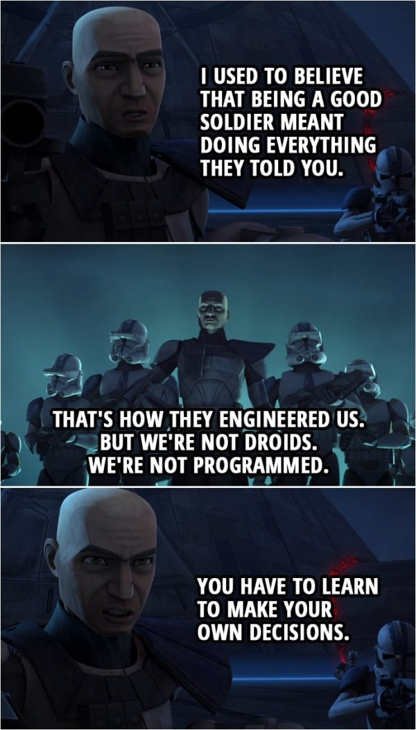 Quote from Star Wars: The Clone Wars 4x10   Captain Rex: I used to believe that being a good soldier meant doing everything they told you. That's how they engineered us. But we're not droids. We're not programmed. You have to learn to make your own decisions.