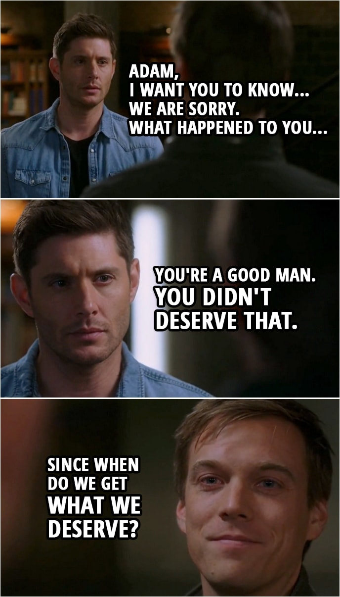 Quote from Supernatural 15x08 | Dean Winchester: Adam, I want you to know... we are sorry. What happened to you... You're a good man. You didn't deserve that. Adam Milligan: Since when do we get what we deserve?