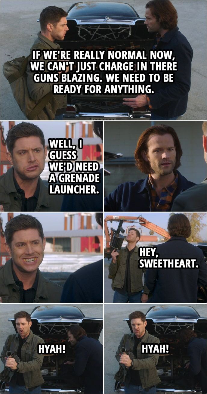 Quote from Supernatural 15x10 | Sam Winchester: Dude, if Garth was right, if we're really normal now, we can't just charge in there guns blazing. We need to be ready for anything. Dean Winchester: Well, I guess we'd need a grenade launcher. Hey, sweetheart. I don't think we've used that .38 in about four years. (pretends to shoot it) Hyah! Hyah!
