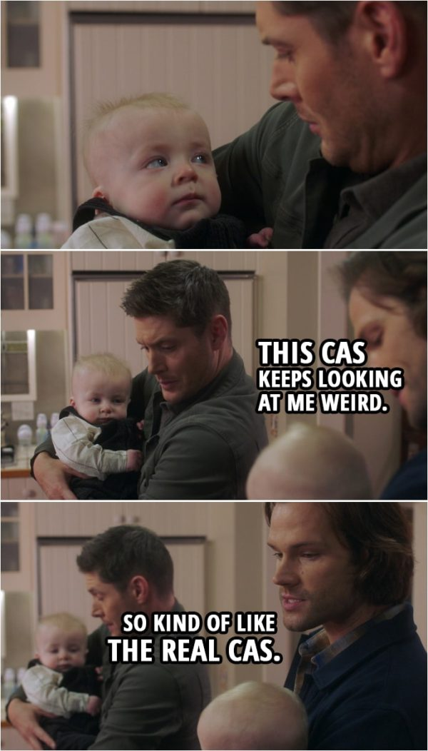 Quote from Supernatural 15x10 | (Sam and Dean are holding Garth's twins...) Dean Winchester: This Cas keeps looking at me weird. Sam Winchester: So kind of like the real Cas.