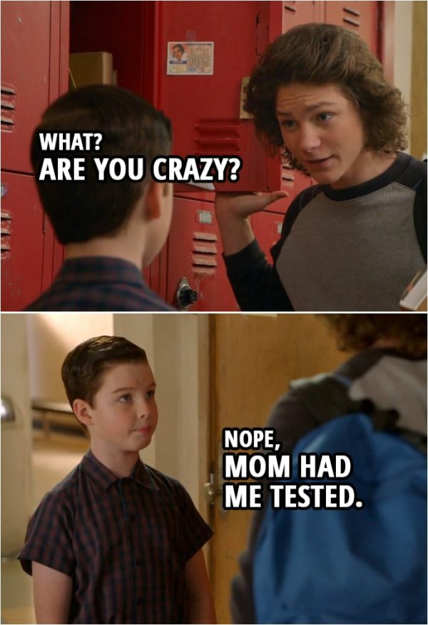 Quote from Young Sheldon 2x14 | Georgie Cooper: What? Are you crazy? Sheldon Cooper: Nope, Mom had me tested.