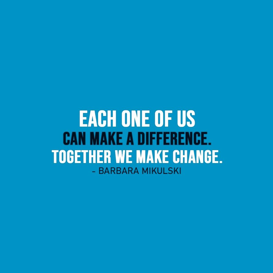 Change Quote | Each one of us can make a difference. Together we make change. - Barbara Mikulski
