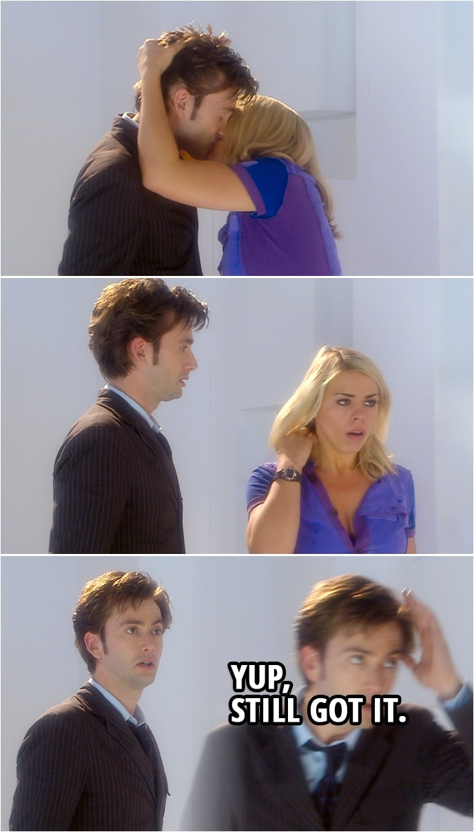 Quote from Doctor Who 2x01 | (Lady Cassandra while possessing Rose, kisses the Doctor...) Doctor: Yup, still got it.