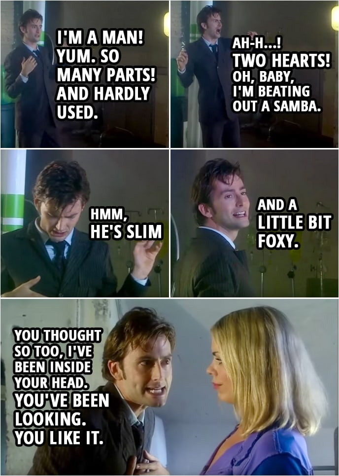 Quote from Doctor Who 2x01 | (Cassandra posseses the Doctor...) Lady Cassandra: Goodness me, I'm a man! Yum. So many parts! And hardly used. Ah-h...! Two hearts! Oh, baby, I'm beating out a samba. Rose Tyler: Get out of him! Lady Cassandra: Hmm, he's slim and a little bit foxy. You thought so too, I've been inside your head. You've been looking. You like it.