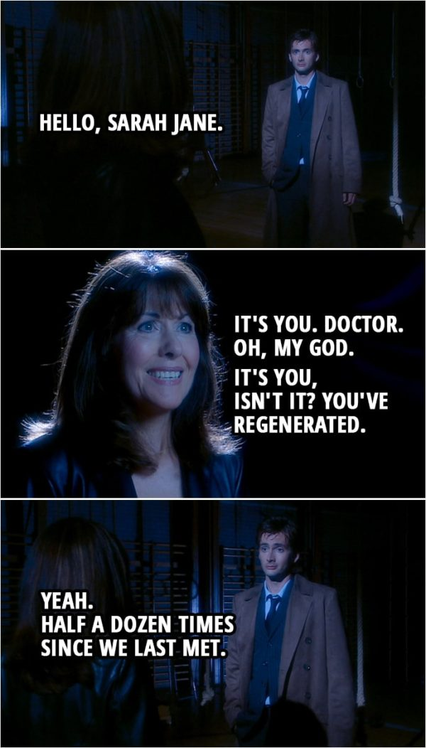 Quote from Doctor Who 2x03 | Doctor: Hello, Sarah Jane. Sarah Jane: It's you. Doctor. Oh, my God. It's you, isn't it? You've regenerated. Doctor: Yeah. Half a dozen times since we last met.