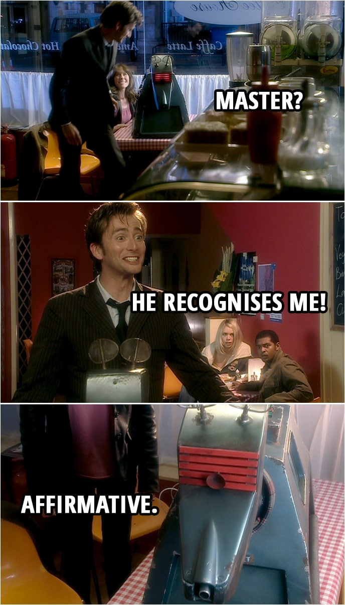 Quote from Doctor Who 2x03 | (Doctor fixes K9...) K9: Master? Doctor: He recognises me! K9: Affirmative.