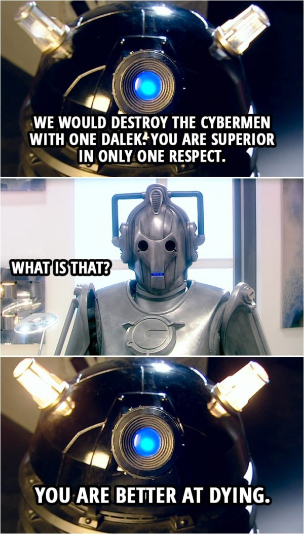 Quote from Doctor Who 2x13 | Cyberman: Daleks, be warned. You have declared war upon the Cybermen. Dalek: This is not war. This is pest control. Cyberman: We have five million Cybermen. How many are you? Dalek: Four. Cyberman: You would destroy the Cybermen with four Daleks? Dalek: We would destroy the Cybermen with one Dalek. You are superior in only one respect. Cyberman: What is that? Dalek: You are better at dying.