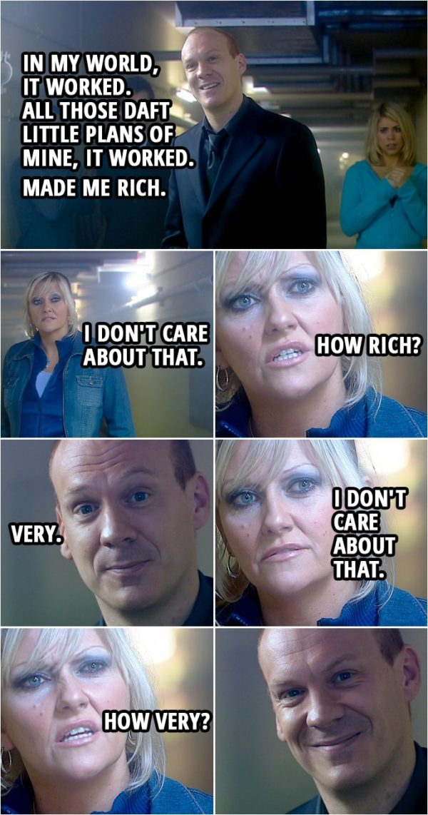 Quote from Doctor Who 2x13 | Pete Tyler: In my world, it worked. All those daft little plans of mine, it worked. Made me rich. Jackie Tyler: I don't care about that. How rich? Pete Tyler: Very. Jackie Tyler: I don't care about that. How very?