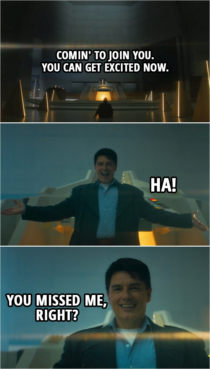 Quote from Doctor Who 12x05 | Jack Harkness: Comin' to join you. You can get excited now. Ha! You missed me, right? Ha-ha!