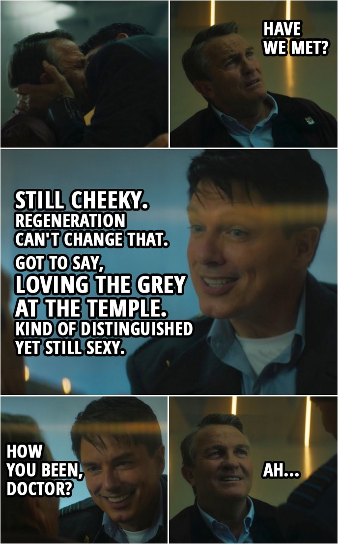 Quote from Doctor Who 12x05 | (Jack kisses Graham) Graham O'Brien: Have we met? Jack Harkness: Still cheeky. Regeneration can't change that. Got to say, loving the grey at the temple. Kind of distinguished yet still sexy. Oh, come here! (Jack hugs Graham) Graham O'Brien: Whoa! Jack Harkness: How you been, Doctor? Graham O'Brien: Ah...