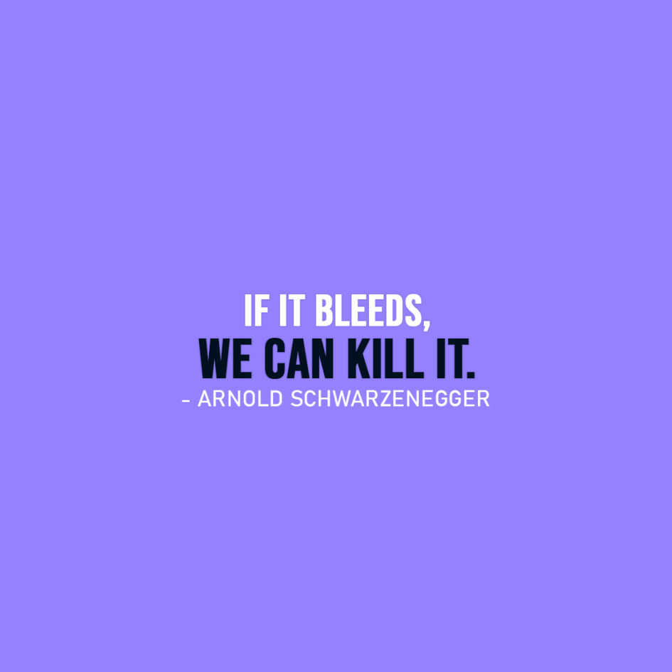 Famous Quote | If it bleeds, we can kill it. - Arnold Schwarzenegger