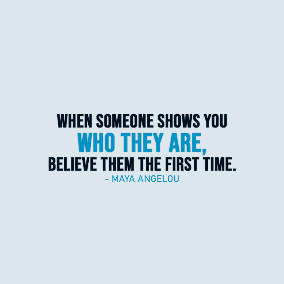Famous Quote | When someone shows you who they are, believe them the first time. - Maya Angelou