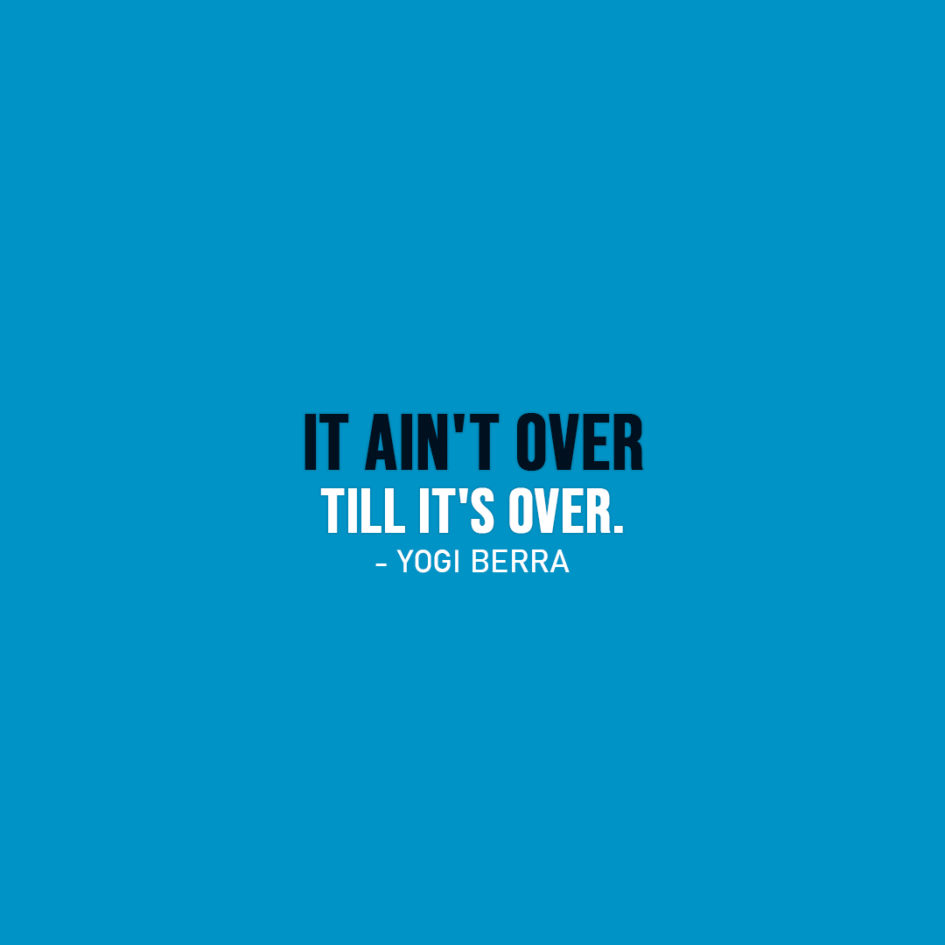 Famous Quote | It ain't over till it's over. - Yogi Berra