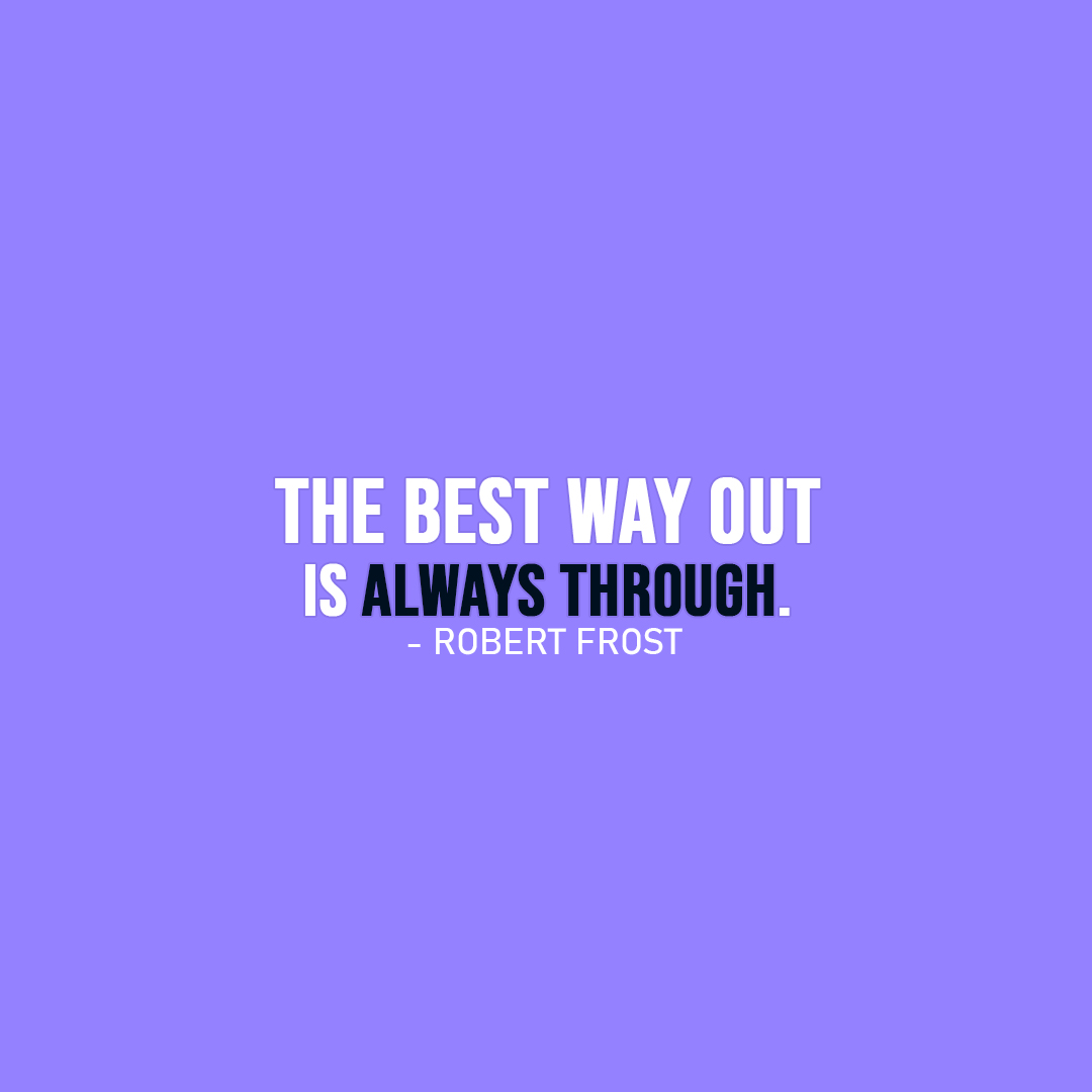 Famous Quote | The best way out is always through. - Robert Frost