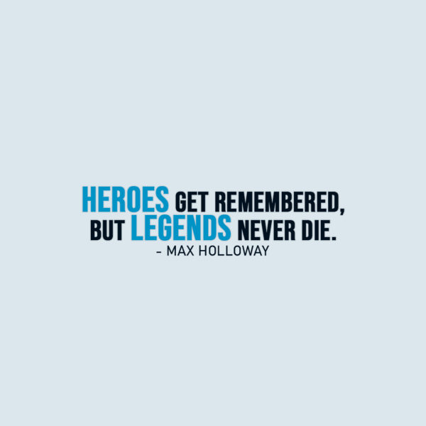 Famous Quote | Heroes get remembered, but legends never die. - Max Holloway