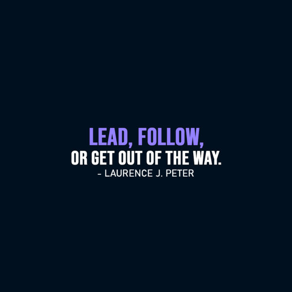 Famous Quote | Lead, follow, or get out of the way. - Laurence J. Peter
