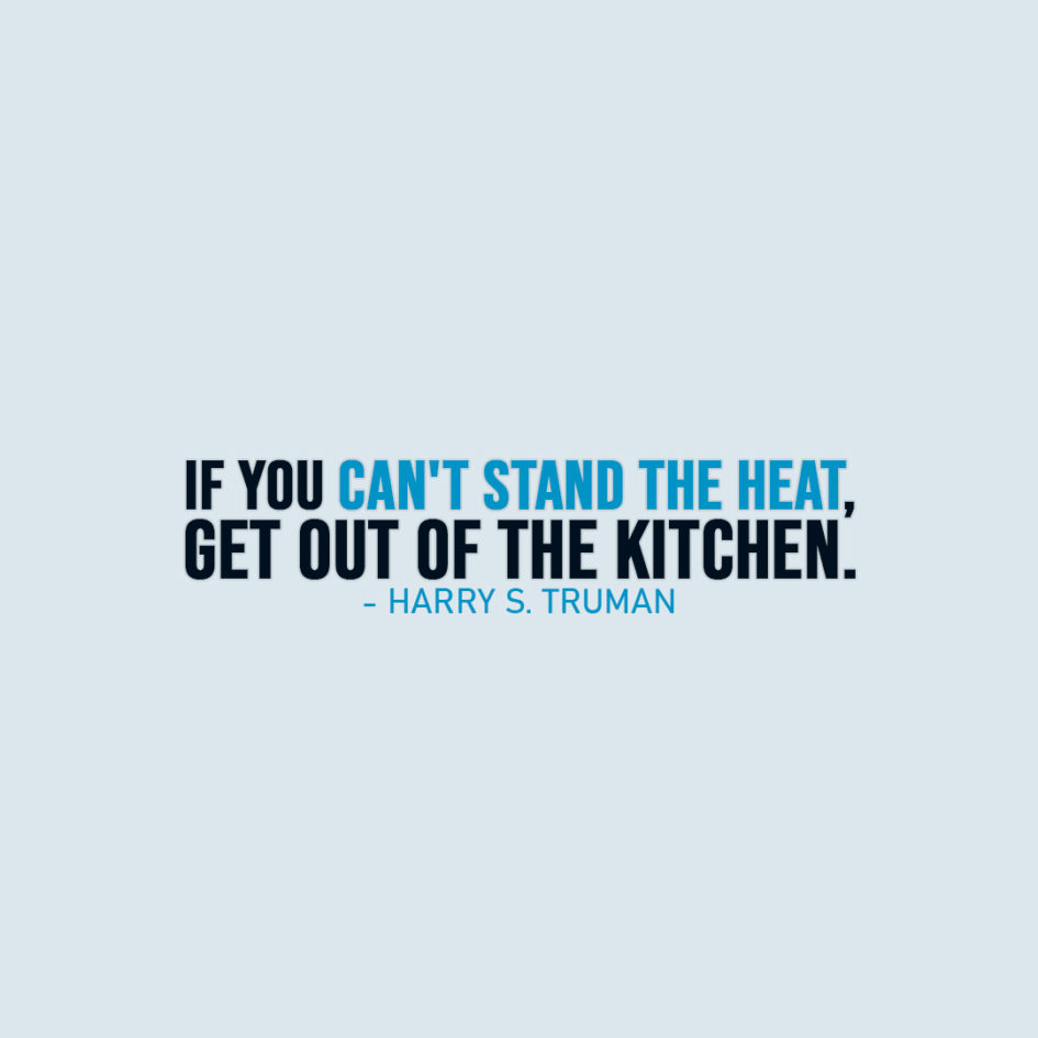 Famous Quote | If you can't stand the heat, get out of the kitchen. - Harry S. Truman