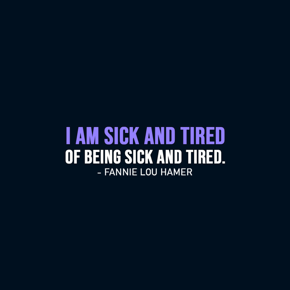 Famous Quote | I am sick and tired of being sick and tired. - Fannie Lou Hamer