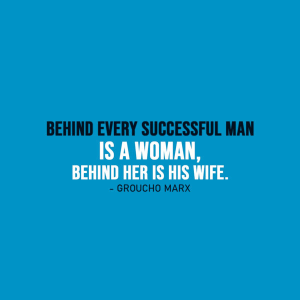 Famous Quote   Behind every successful man is a woman, behind her is his wife. - Groucho Marx