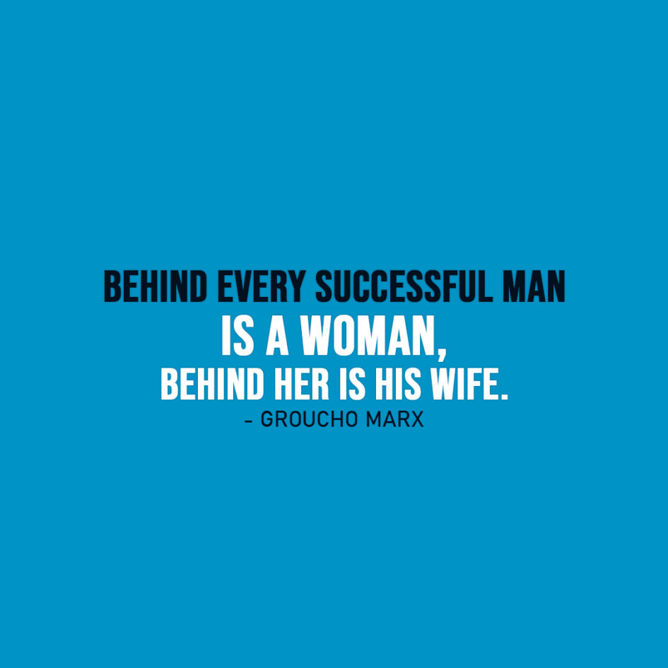 Famous Quote | Behind every successful man is a woman, behind her is his wife. - Groucho Marx