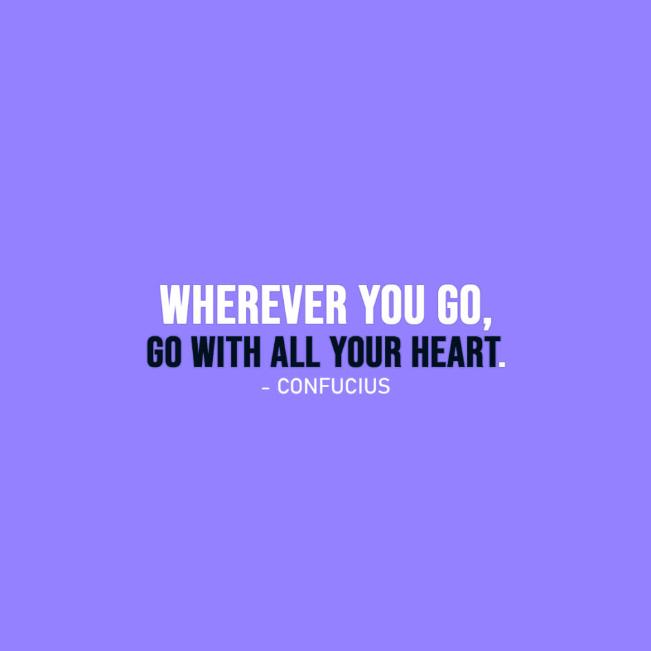 Famous Quote | Wherever you go, go with all your heart. - Confucius
