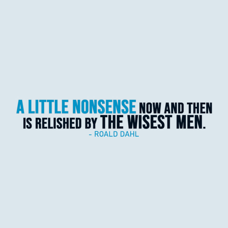 Famous Quote | A little nonsense now and then is relished by the wisest men. - Roald Dahl