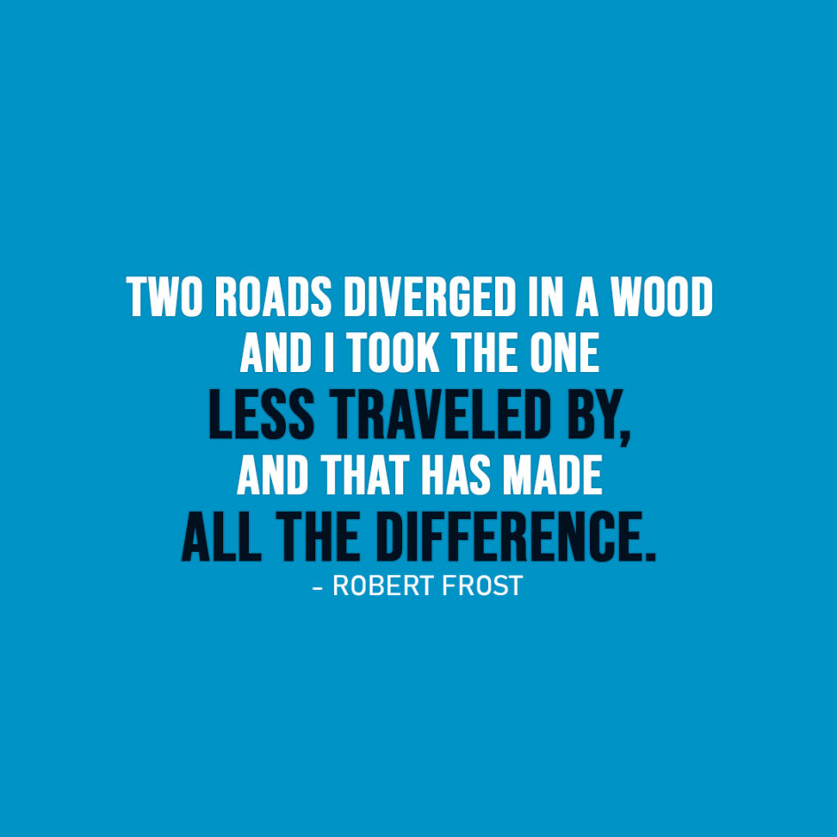 Famous Quote | Two roads diverged in a wood and I - I took the one less traveled by, and that has made all the difference. - Robert Frost
