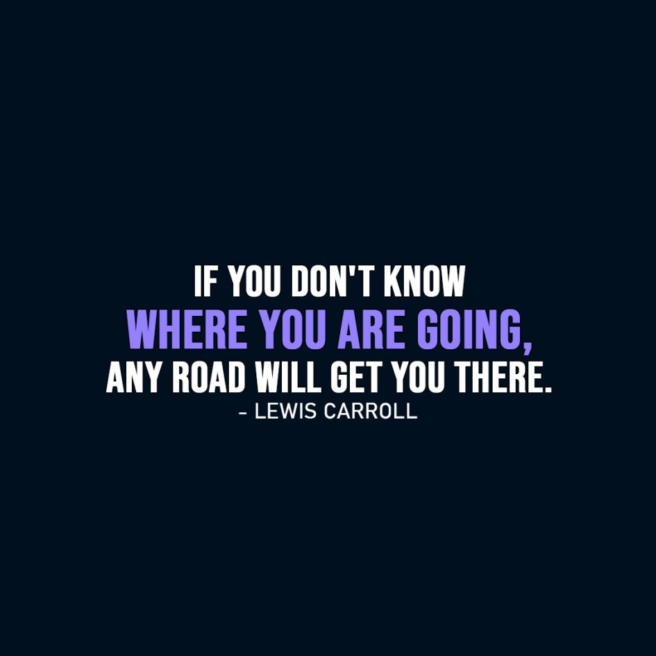 Famous Quote | If you don't know where you are going, any road will get you there. - Lewis Carroll