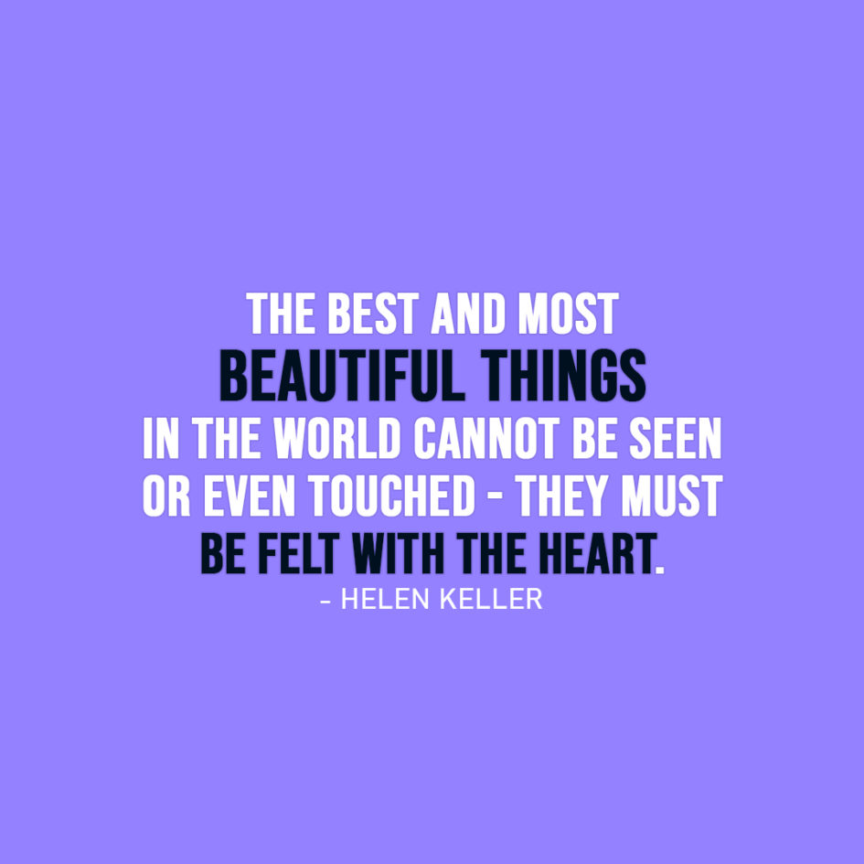 Famous Quote | The best and most beautiful things in the world cannot be seen or even touched - they must be felt with the heart. - Helen Keller