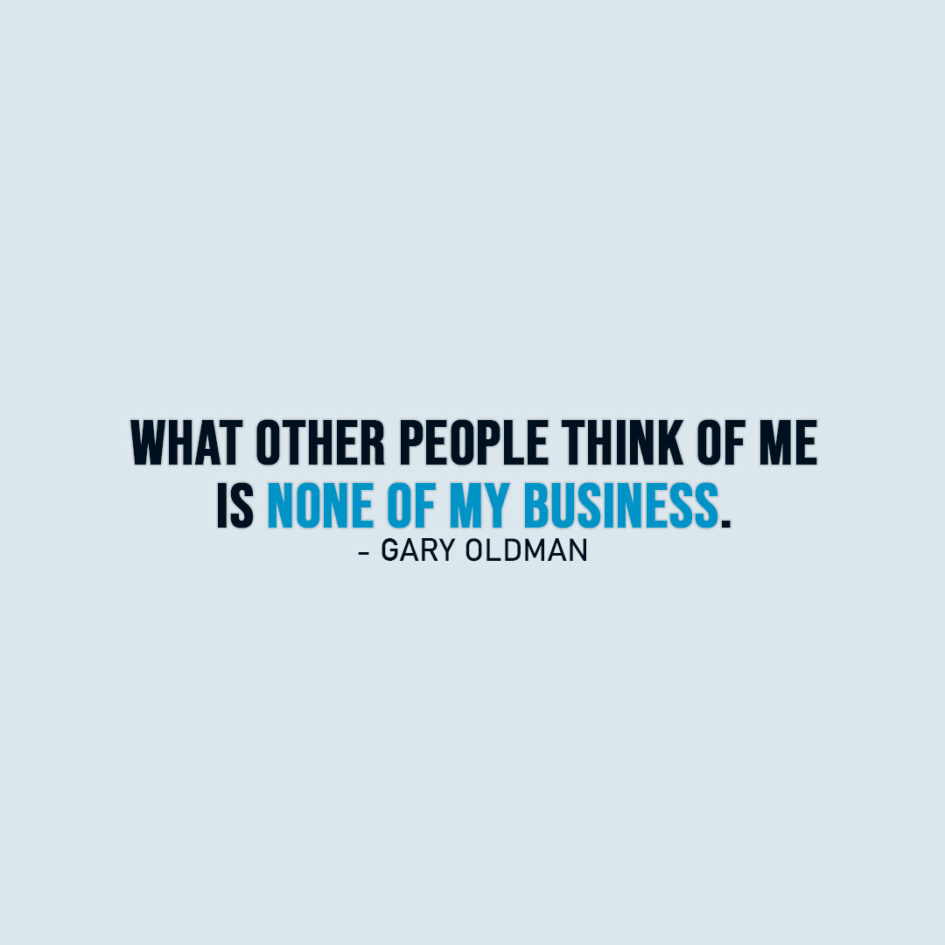 Famous Quote | What other people think of me is none of my business. - Gary Oldman