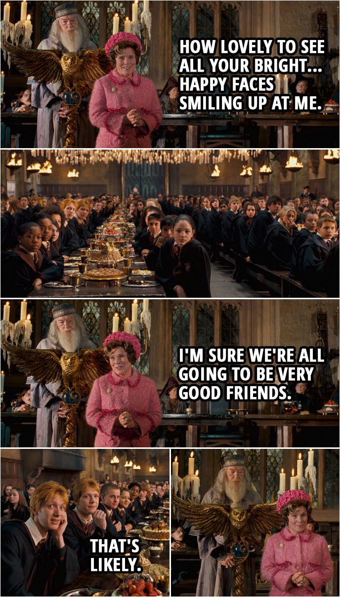 Quote from Harry Potter and the Order of the Phoenix (2007) | Dolores Umbridge: Thank you, headmaster, for those kind words of welcome. And how lovely to see all your bright... happy faces smiling up at me. I'm sure we're all going to be very good friends. Fred and George Weasley: That's likely.