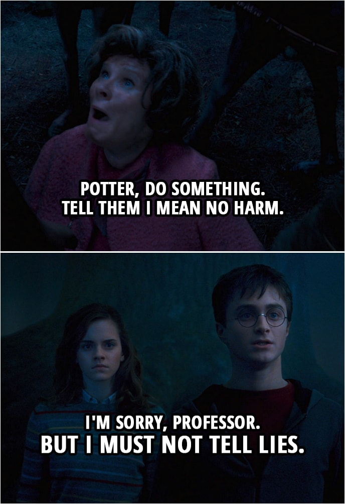 Quote from Harry Potter and the Order of the Phoenix (2007) | (Umbridge is being taken by the centaurs...) Dolores Umbridge: Potter, do something. Tell them I mean no harm. Harry Potter: I'm sorry, professor. But I must not tell lies.
