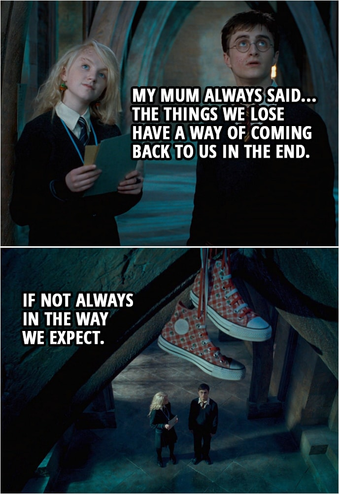 Quote from Harry Potter and the Order of the Phoenix (2007) | Harry Potter: Are you sure you don't want any help looking? Luna Lovegood: That's all right. Anyway, my mum always said... the things we lose have a way of coming back to us in the end. If not always in the way we expect.