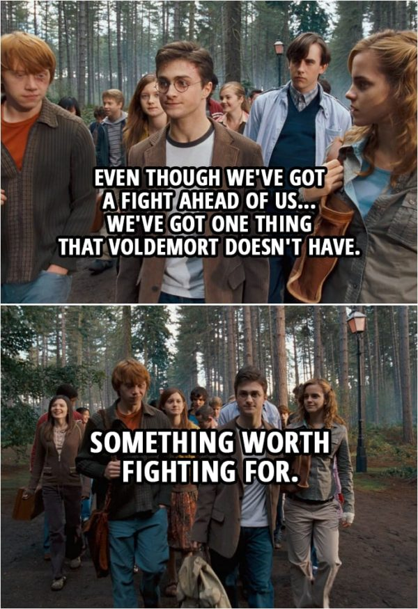 Quote from Harry Potter and the Order of the Phoenix (2007) | Harry Potter: I've been thinking about something Dumbledore said to me. Hermione Granger: What's that? Harry Potter: That even though we've got a fight ahead of us... we've got one thing that Voldemort doesn't have. Ron Weasley: Yeah? Harry Potter: Something worth fighting for.
