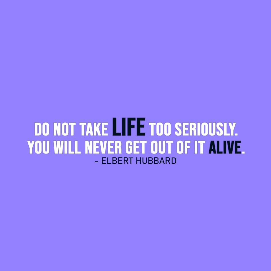 Life Quote | Do not take life too seriously. You will never get out of it alive. - Elbert Hubbard