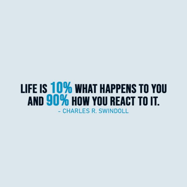Life Quote | Life is 10% what happens to you and 90% how you react to it. - Charles R. Swindoll