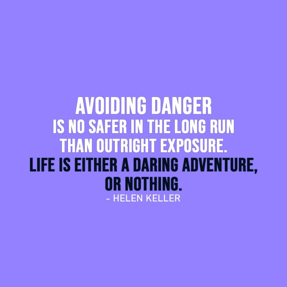 Life Quote | Security is mostly a superstition. It does not exist in nature, nor do the children of men as a whole experience it. Avoiding danger is no safer in the long run than outright exposure. Life is either a daring adventure, or nothing. - Helen Keller