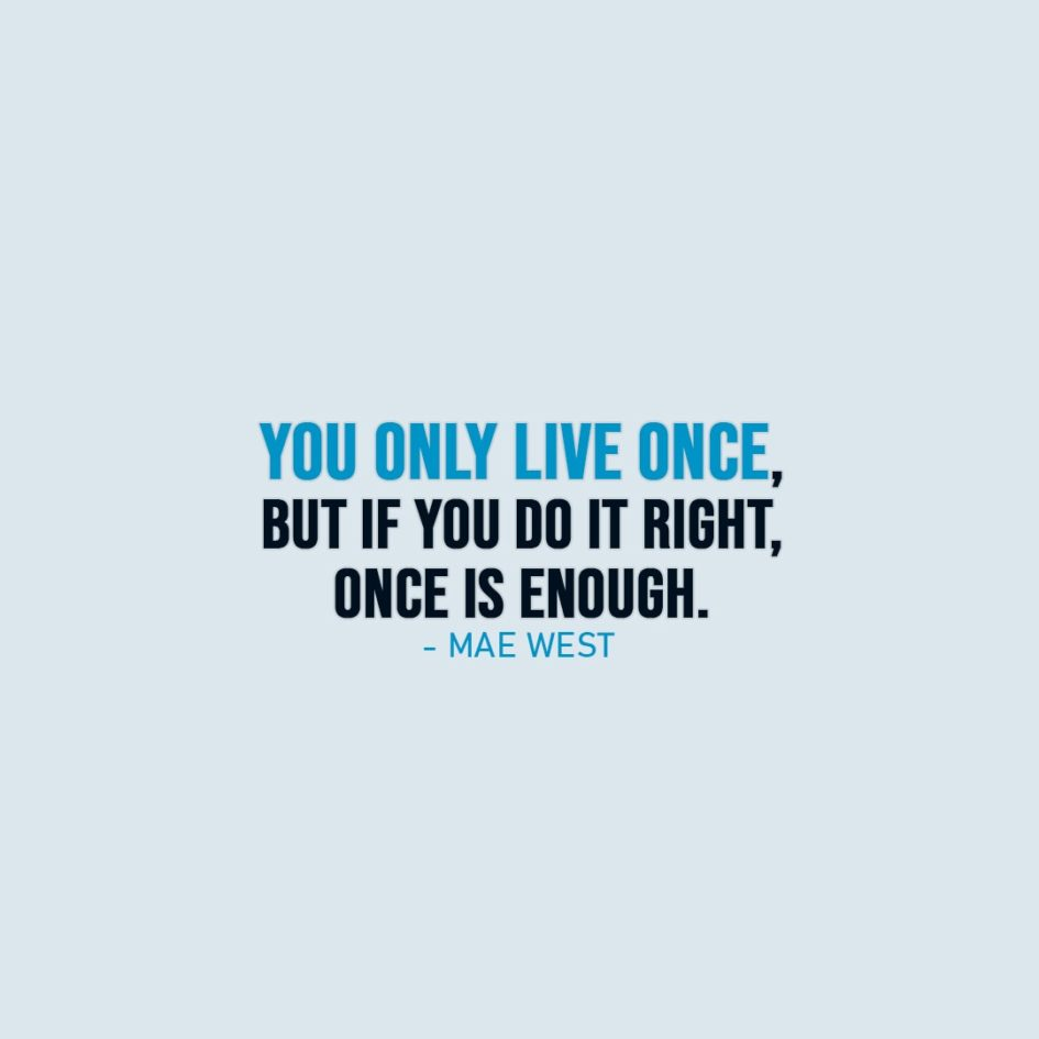 Life Quote | You only live once, but if you do it right, once is enough. - Mae West
