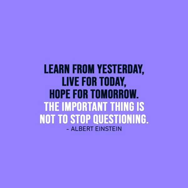 Life Quote | Learn from yesterday, live for today, hope for tomorrow. The important thing is not to stop questioning. - Albert Einstein