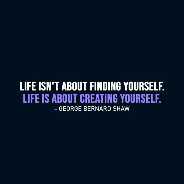 Life Quote | Life isn't about finding yourself. Life is about creating yourself. - George Bernard Shaw