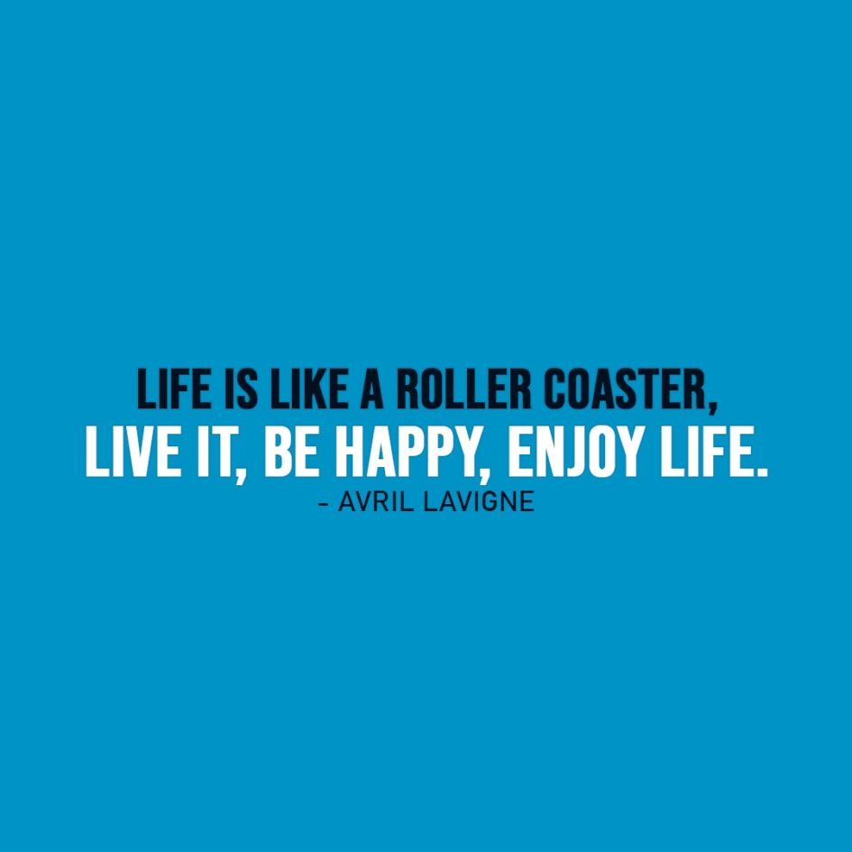 Life Quote | Life is like a roller coaster, live it, be happy, enjoy life. - Avril Lavigne